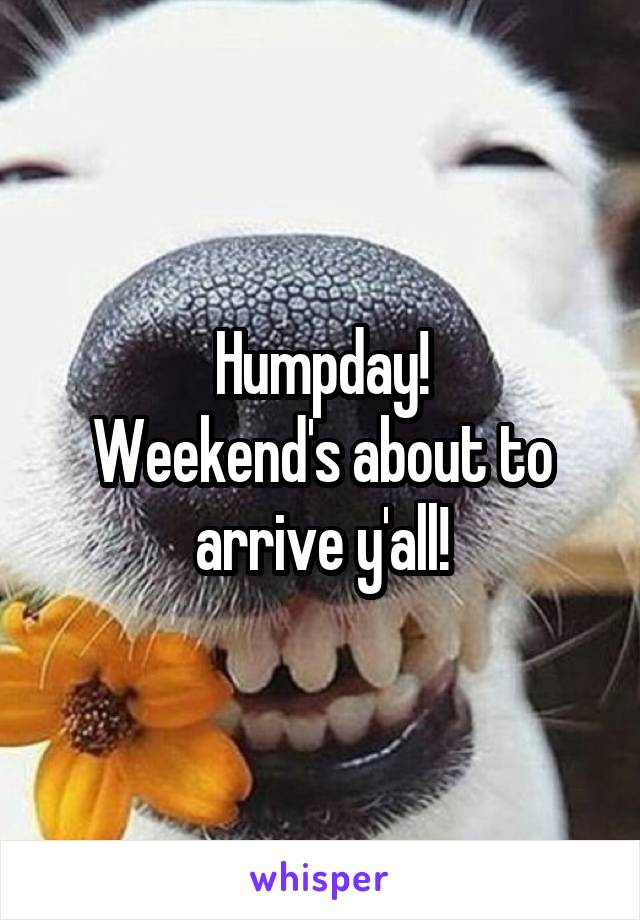 Humpday! Weekend's about to arrive y'all!