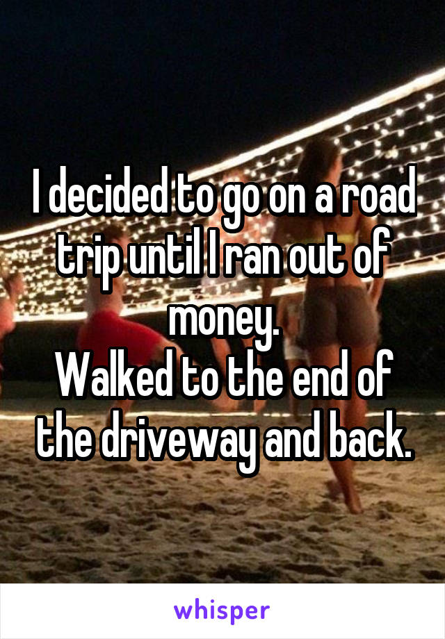I decided to go on a road trip until I ran out of money. Walked to the end of the driveway and back.