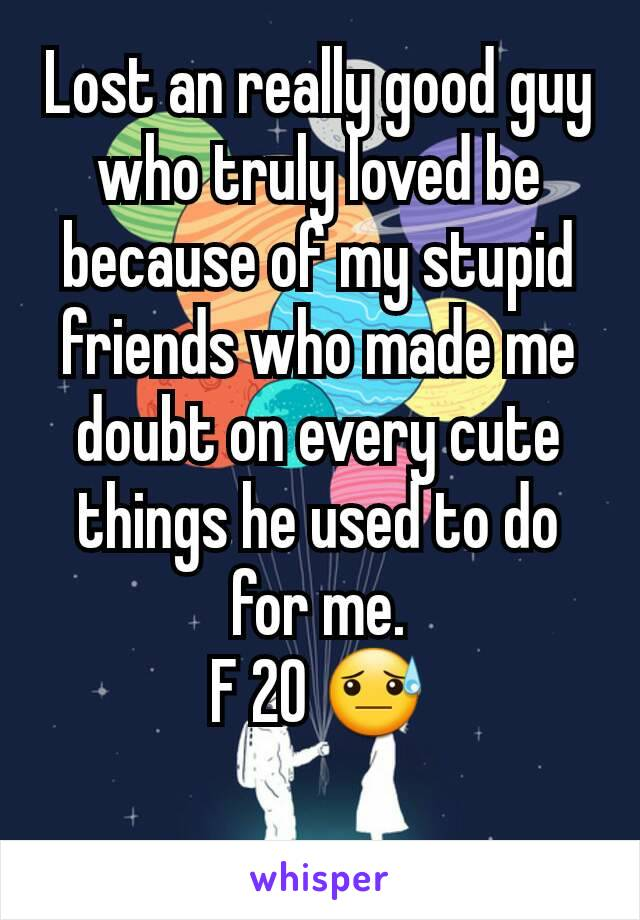 Lost an really good guy who truly loved be because of my stupid friends who made me doubt on every cute things he used to do for me. F 20 😓