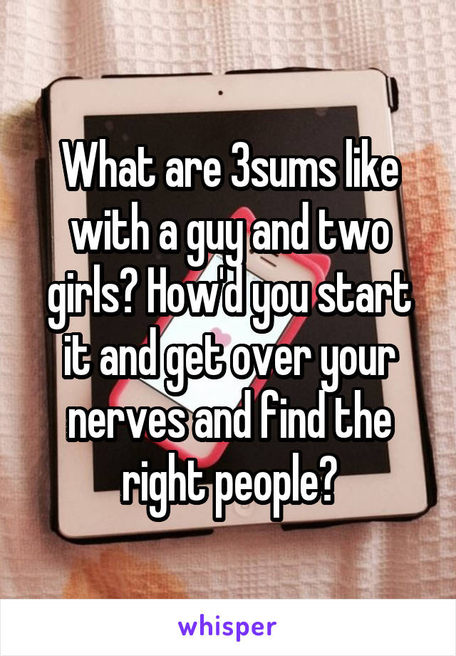 What are 3sums like with a guy and two girls? How'd you start it and get over your nerves and find the right people?