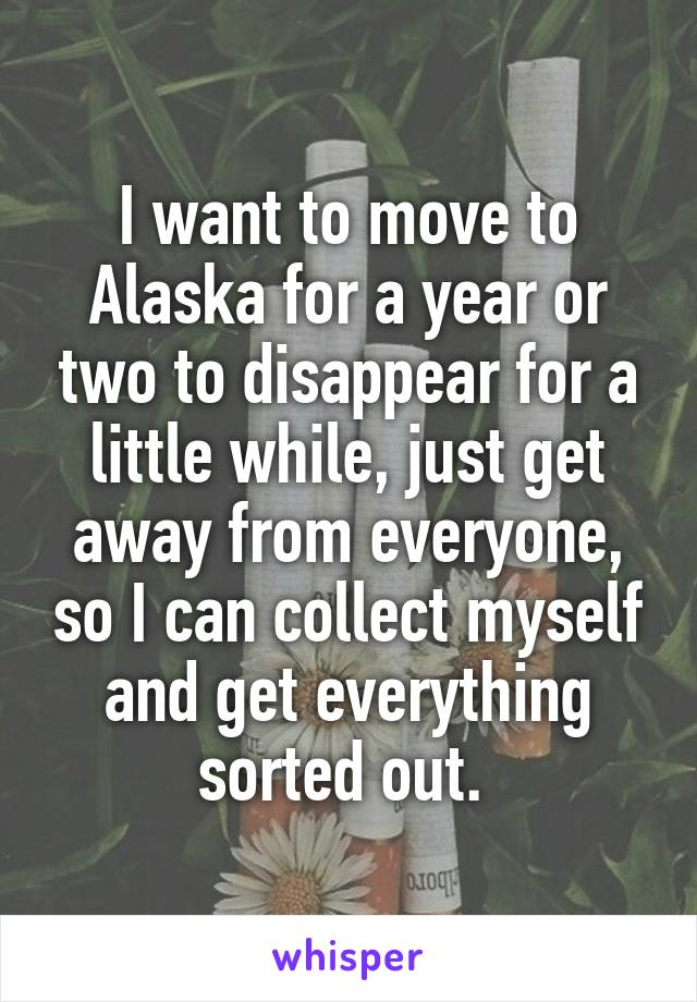 I want to move to Alaska for a year or two to disappear for a little while, just get away from everyone, so I can collect myself and get everything sorted out.
