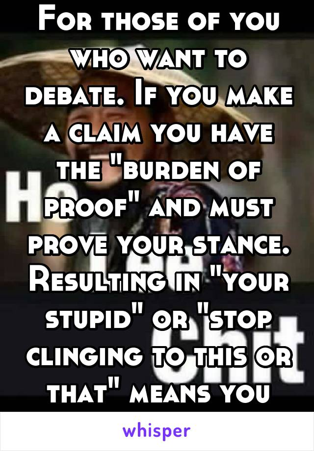 """For those of you who want to debate. If you make a claim you have the """"burden of proof"""" and must prove your stance. Resulting in """"your stupid"""" or """"stop clinging to this or that"""" means you lost."""