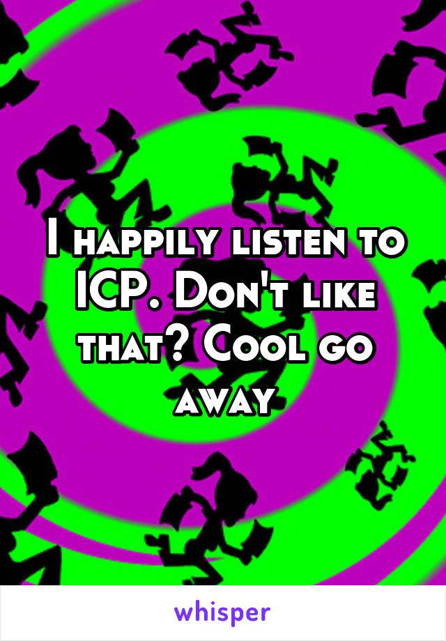 I happily listen to ICP. Don't like that? Cool go away