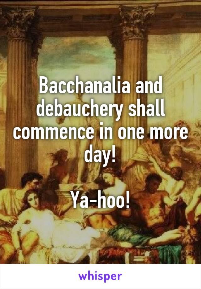 Bacchanalia and debauchery shall commence in one more day!  Ya-hoo!