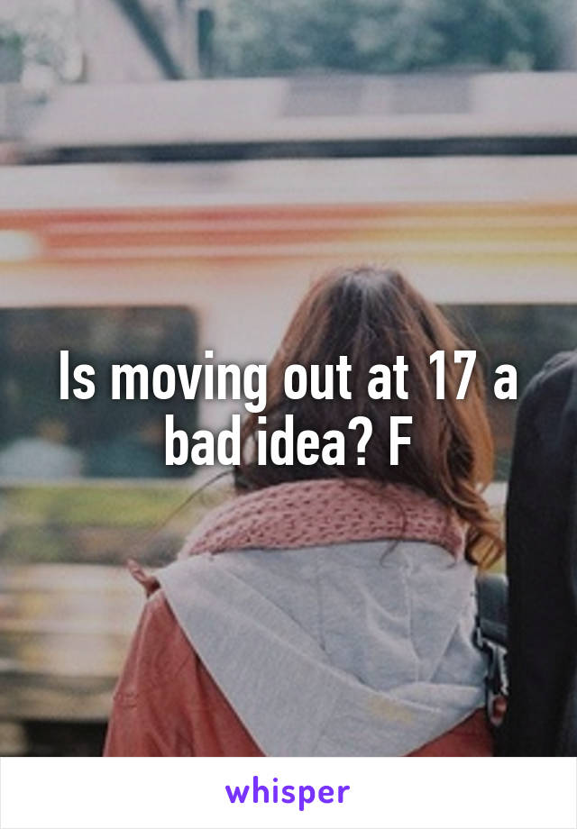 Is moving out at 17 a bad idea? F
