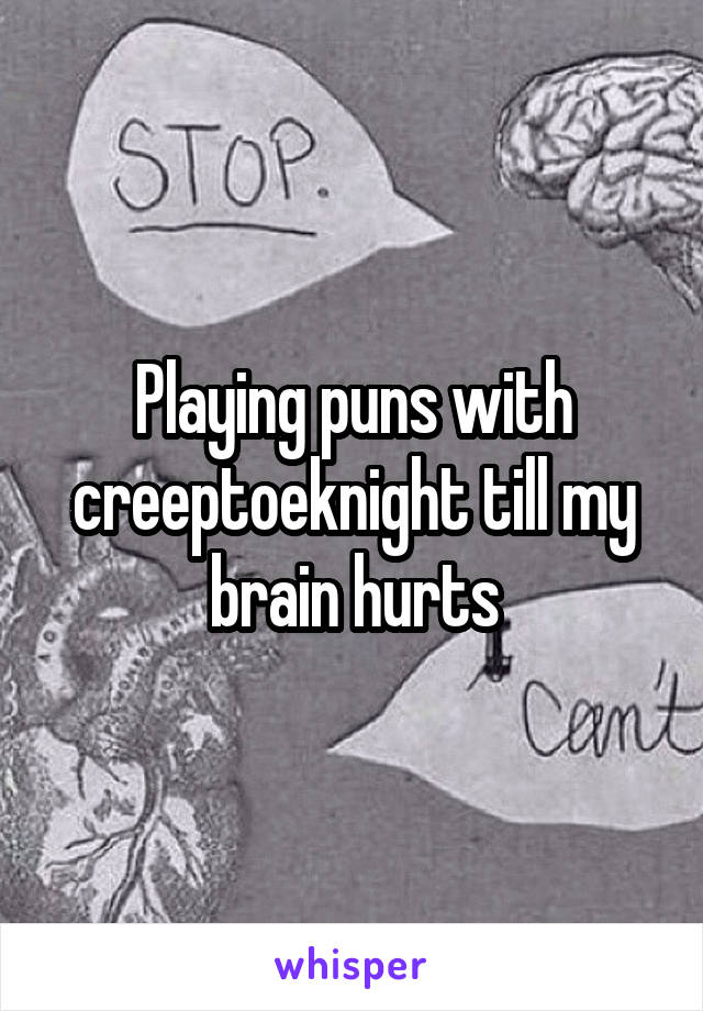 Playing puns with creeptoeknight till my brain hurts