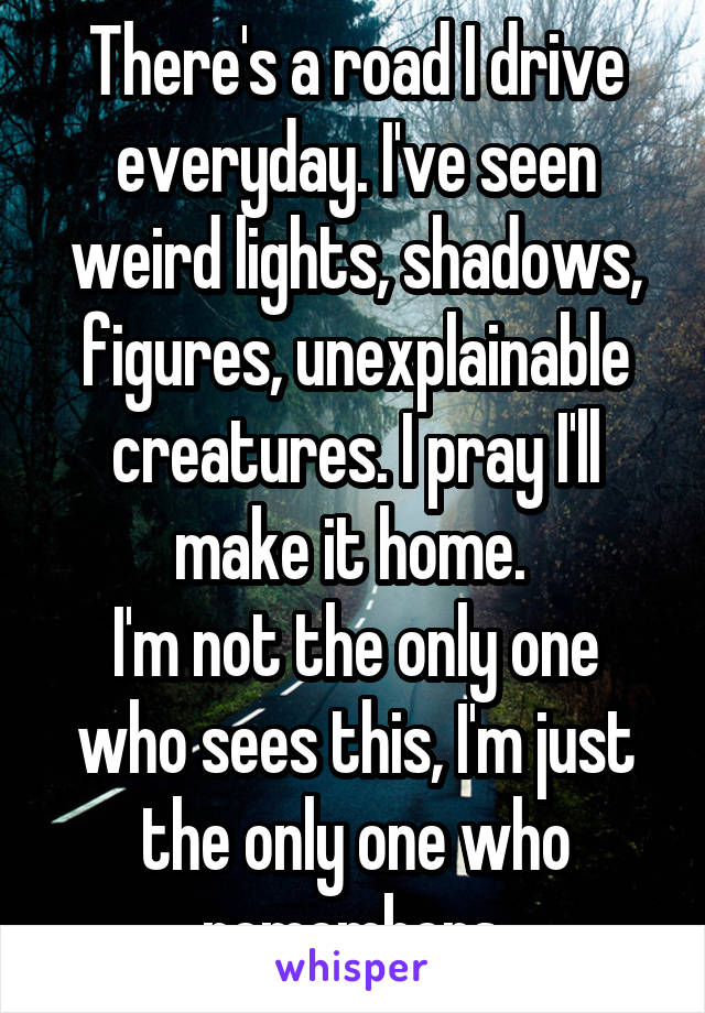There's a road I drive everyday. I've seen weird lights, shadows, figures, unexplainable creatures. I pray I'll make it home.  I'm not the only one who sees this, I'm just the only one who remembers.