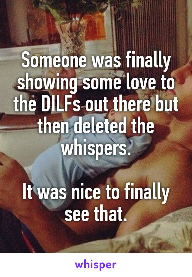 Someone was finally showing some love to the DILFs out there but then deleted the whispers.  It was nice to finally see that.