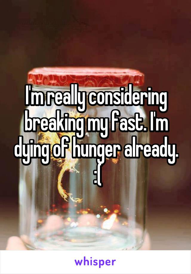 I'm really considering breaking my fast. I'm dying of hunger already.  :(
