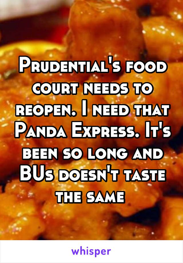 Prudential's food court needs to reopen. I need that Panda Express. It's been so long and BUs doesn't taste the same