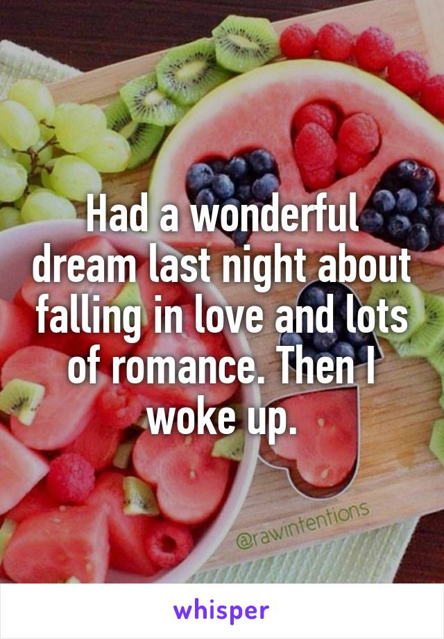 Had a wonderful dream last night about falling in love and lots of romance. Then I woke up.