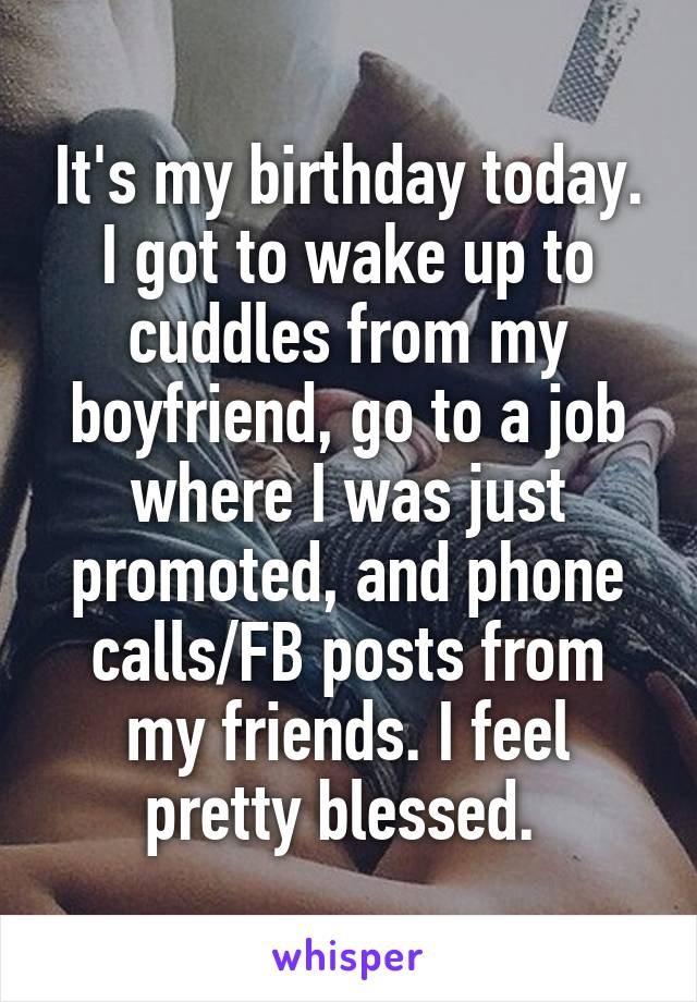 It's my birthday today. I got to wake up to cuddles from my boyfriend, go to a job where I was just promoted, and phone calls/FB posts from my friends. I feel pretty blessed.