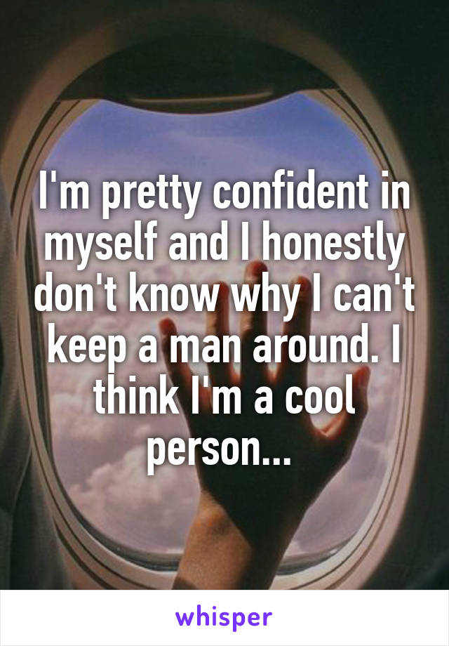 I'm pretty confident in myself and I honestly don't know why I can't keep a man around. I think I'm a cool person...