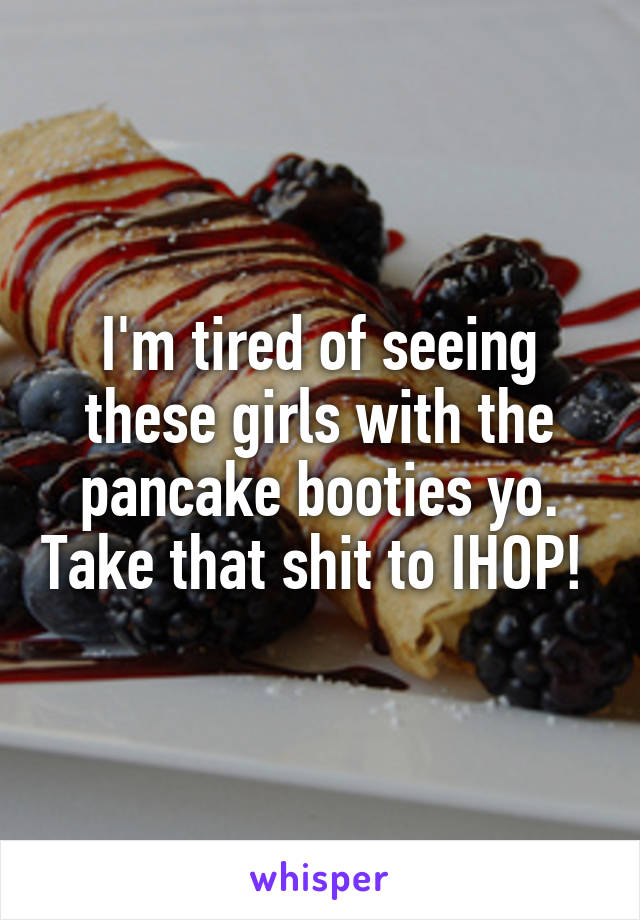 I'm tired of seeing these girls with the pancake booties yo. Take that shit to IHOP!