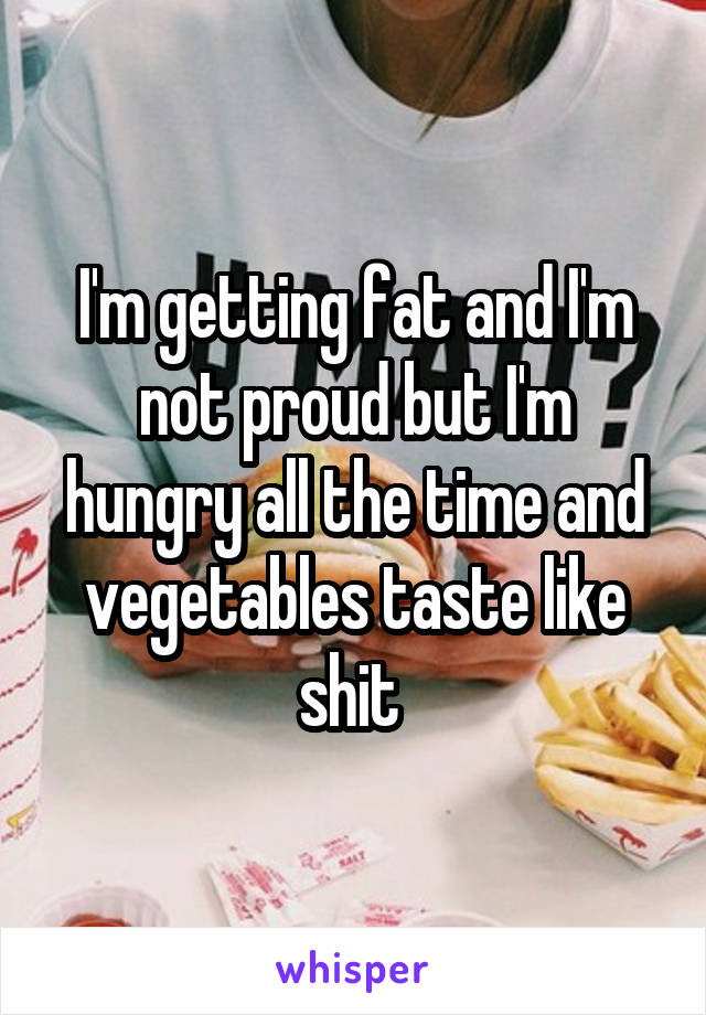 I'm getting fat and I'm not proud but I'm hungry all the time and vegetables taste like shit