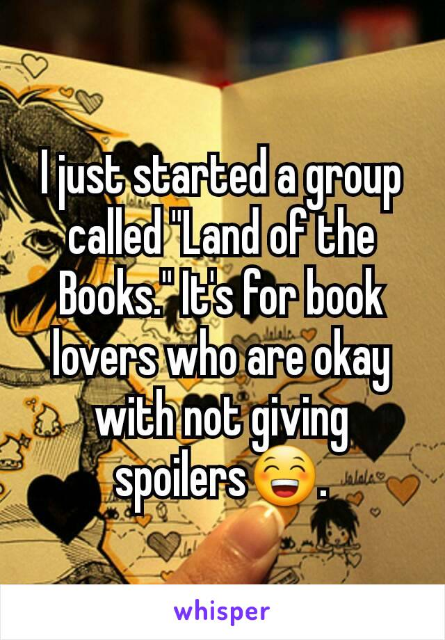 """I just started a group called """"Land of the Books."""" It's for book lovers who are okay with not giving spoilers😁."""
