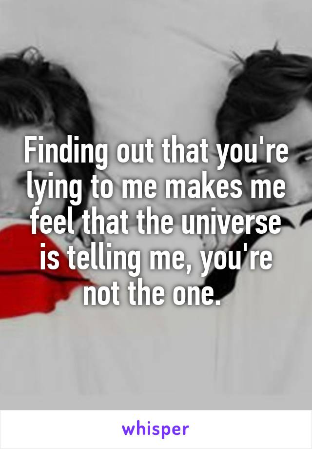 Finding out that you're lying to me makes me feel that the universe is telling me, you're not the one.