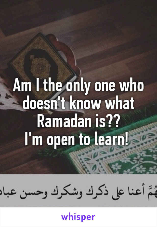 Am I the only one who doesn't know what Ramadan is?? I'm open to learn!