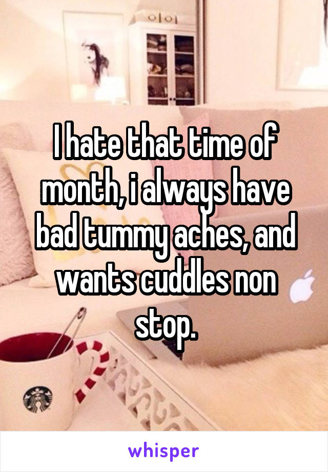I hate that time of month, i always have bad tummy aches, and wants cuddles non stop.