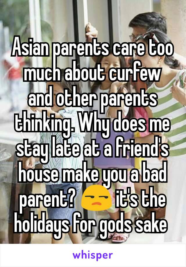 Asian parents care too much about curfew and other parents thinking. Why does me stay late at a friend's house make you a bad parent? 😒 it's the holidays for gods sake