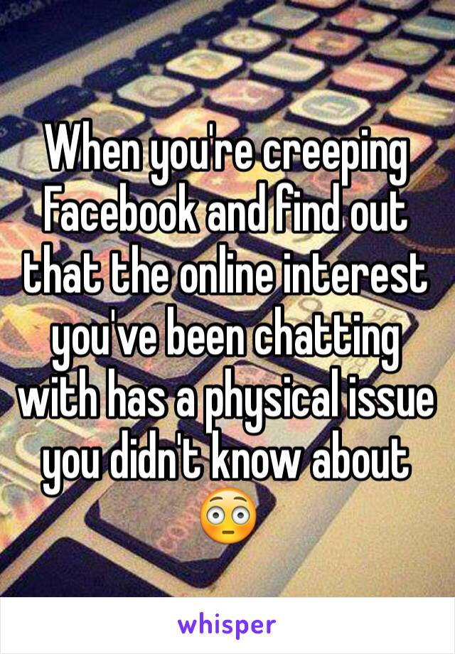 When you're creeping Facebook and find out that the online interest you've been chatting with has a physical issue you didn't know about 😳