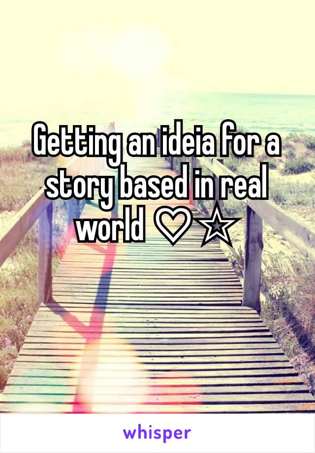 Getting an ideia for a story based in real world ♡☆