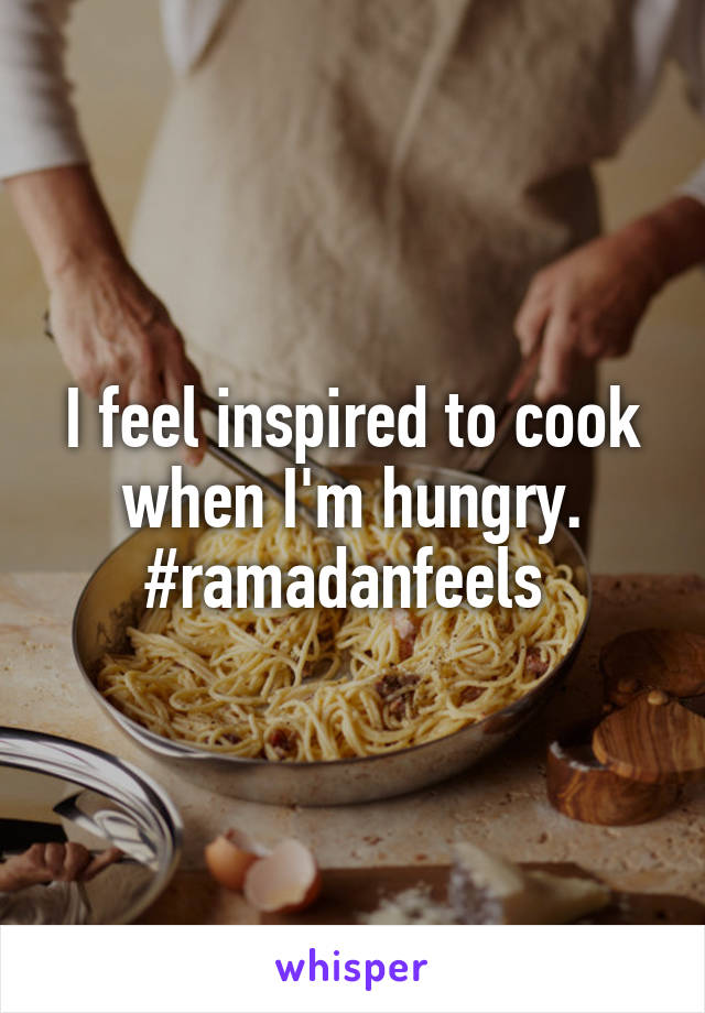 I feel inspired to cook when I'm hungry. #ramadanfeels