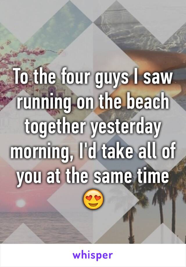 To the four guys I saw running on the beach together yesterday morning, I'd take all of you at the same time 😍