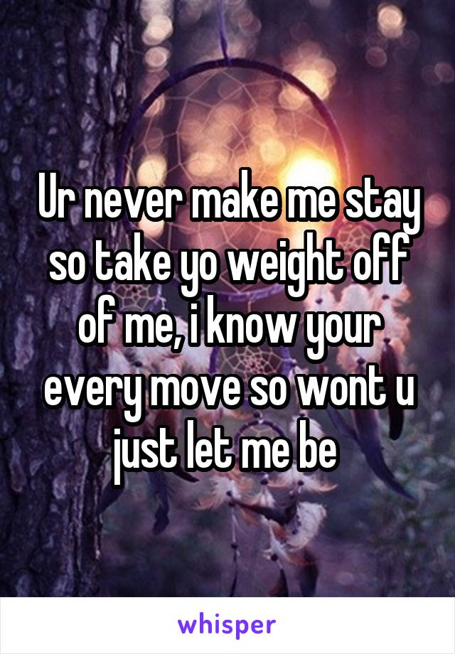 Ur never make me stay so take yo weight off of me, i know your every move so wont u just let me be