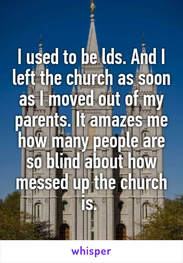 I used to be lds. And I left the church as soon as I moved out of my parents. It amazes me how many people are so blind about how messed up the church is.