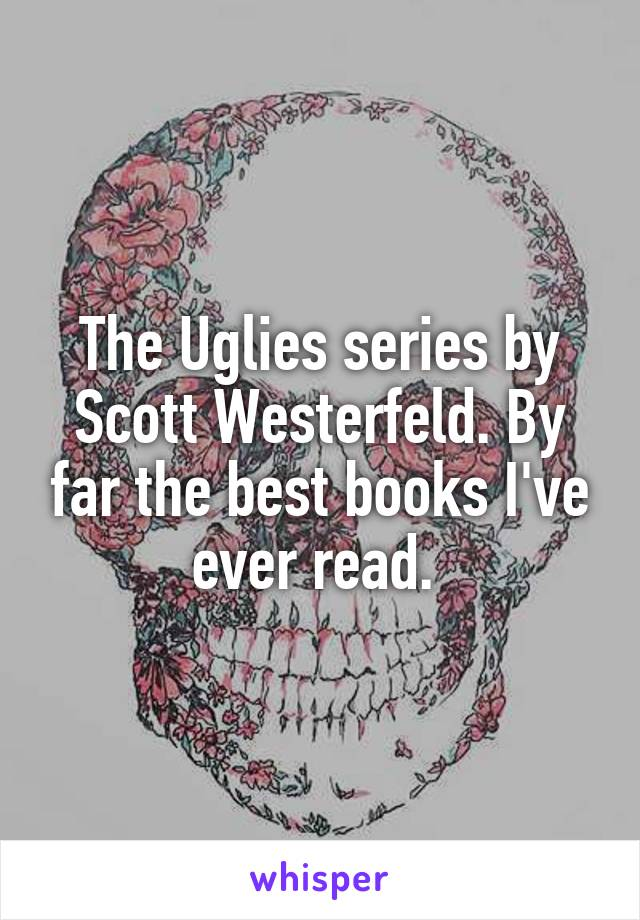 The Uglies series by Scott Westerfeld. By far the best books I've ever read.