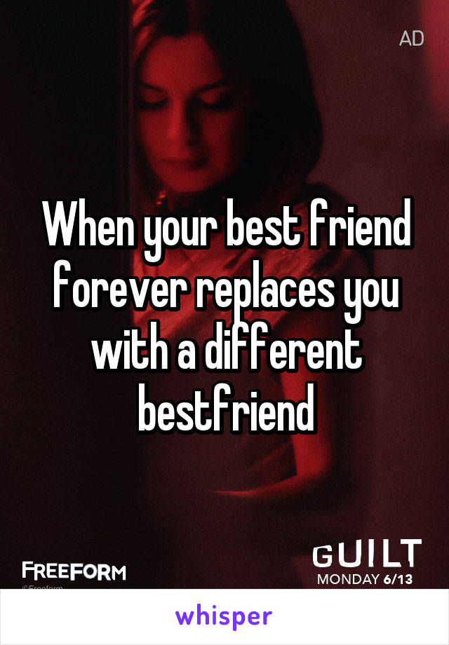 When your best friend forever replaces you with a different bestfriend