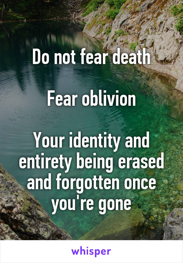 Do not fear death  Fear oblivion  Your identity and entirety being erased and forgotten once you're gone