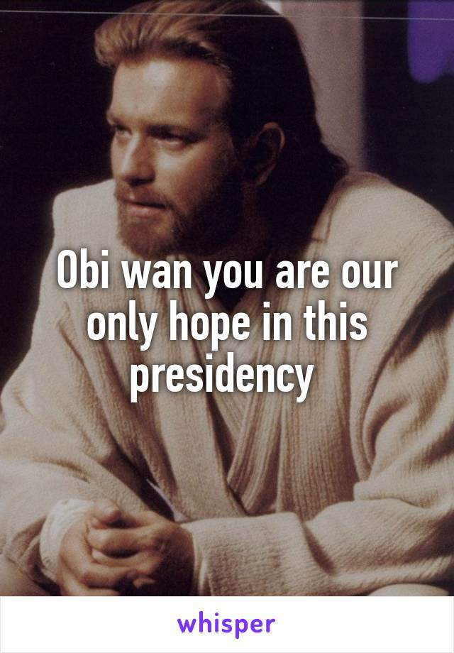 Obi wan you are our only hope in this presidency