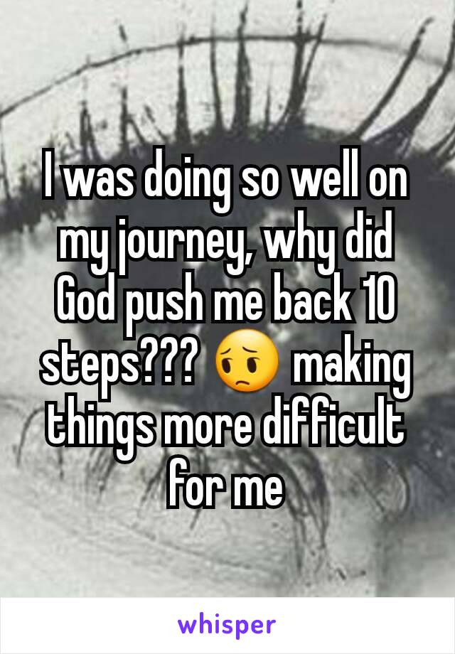I was doing so well on my journey, why did God push me back 10 steps??? 😔 making things more difficult for me
