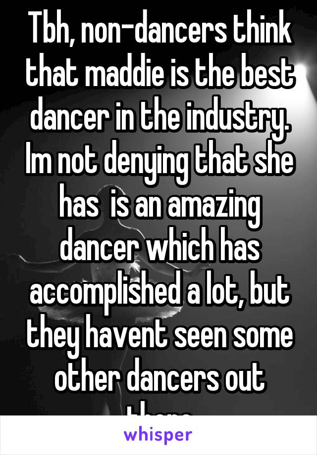 Tbh, non-dancers think that maddie is the best dancer in the industry. Im not denying that she has  is an amazing dancer which has accomplished a lot, but they havent seen some other dancers out there