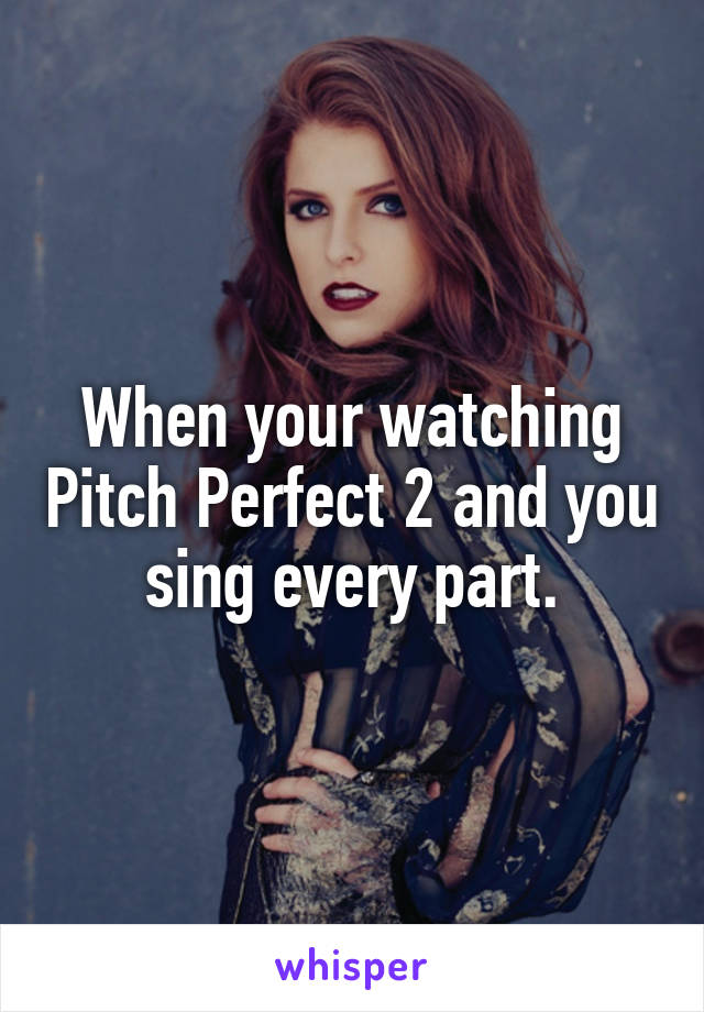 When your watching Pitch Perfect 2 and you sing every part.