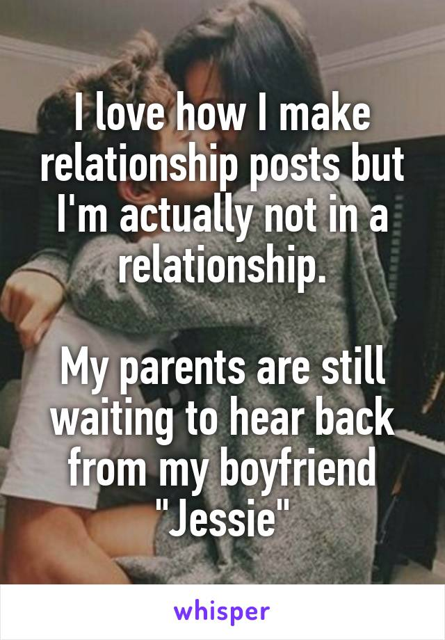 """I love how I make relationship posts but I'm actually not in a relationship.  My parents are still waiting to hear back from my boyfriend """"Jessie"""""""