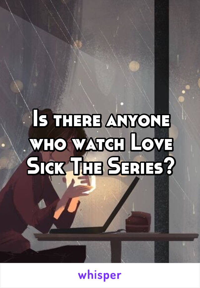 Is there anyone who watch Love Sick The Series?