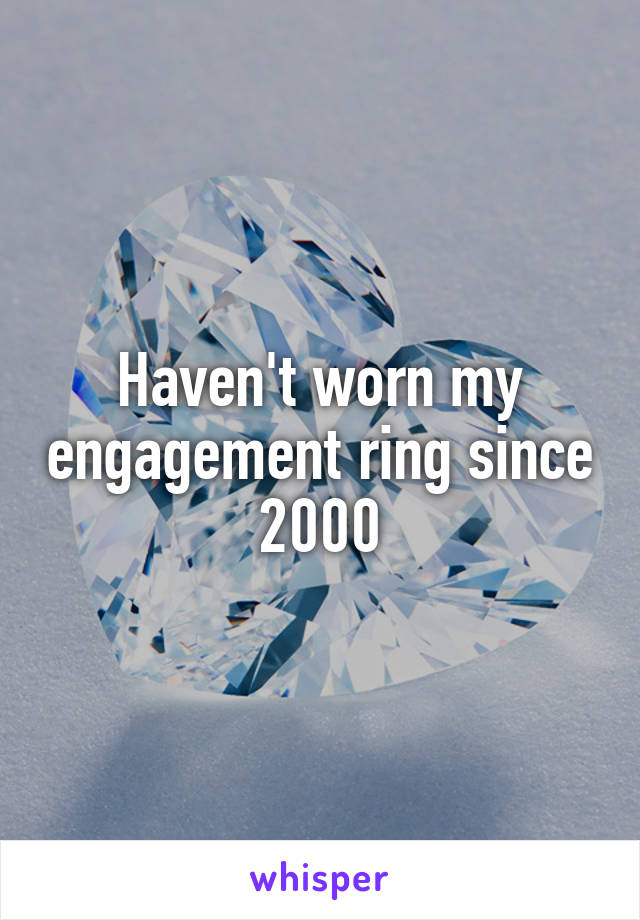 Haven't worn my engagement ring since 2000
