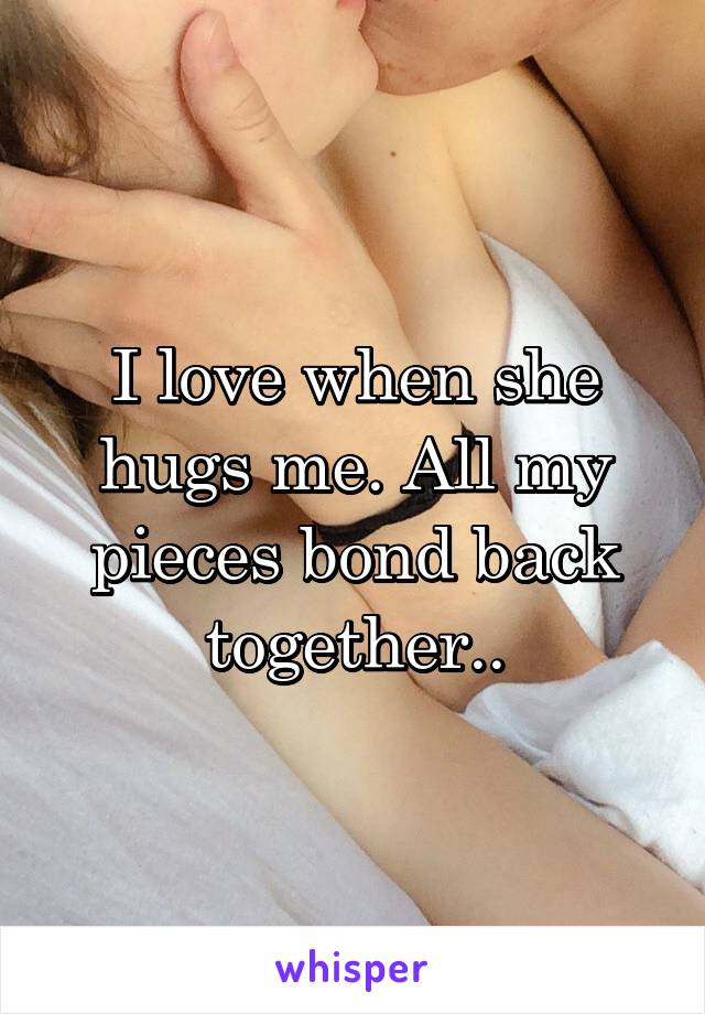 I love when she hugs me. All my pieces bond back together..