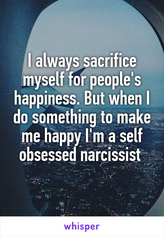 I always sacrifice myself for people's happiness. But when I do something to make me happy I'm a self obsessed narcissist