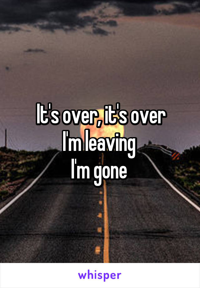 It's over, it's over I'm leaving  I'm gone