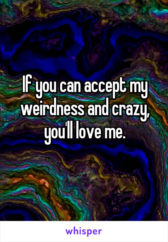 If you can accept my weirdness and crazy, you'll love me.