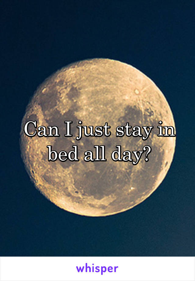 Can I just stay in bed all day?