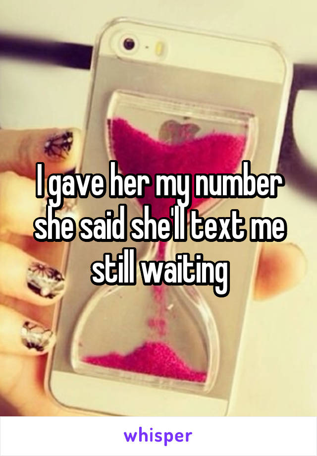 I gave her my number she said she'll text me still waiting