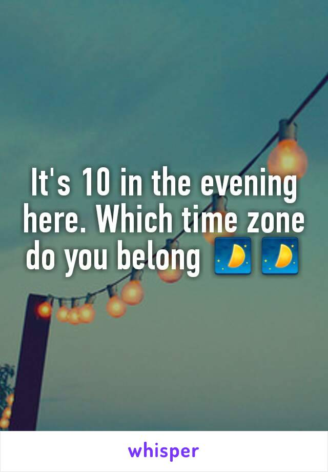 It's 10 in the evening here. Which time zone do you belong 🌓🌓