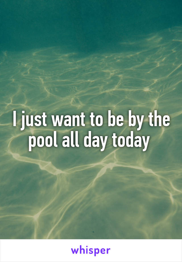 I just want to be by the pool all day today