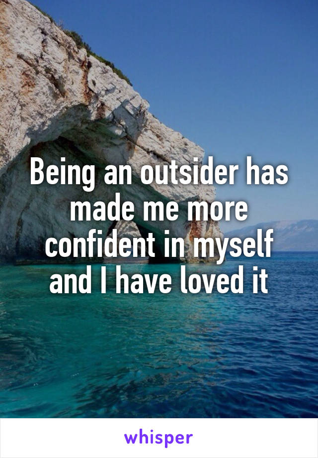 Being an outsider has made me more confident in myself and I have loved it