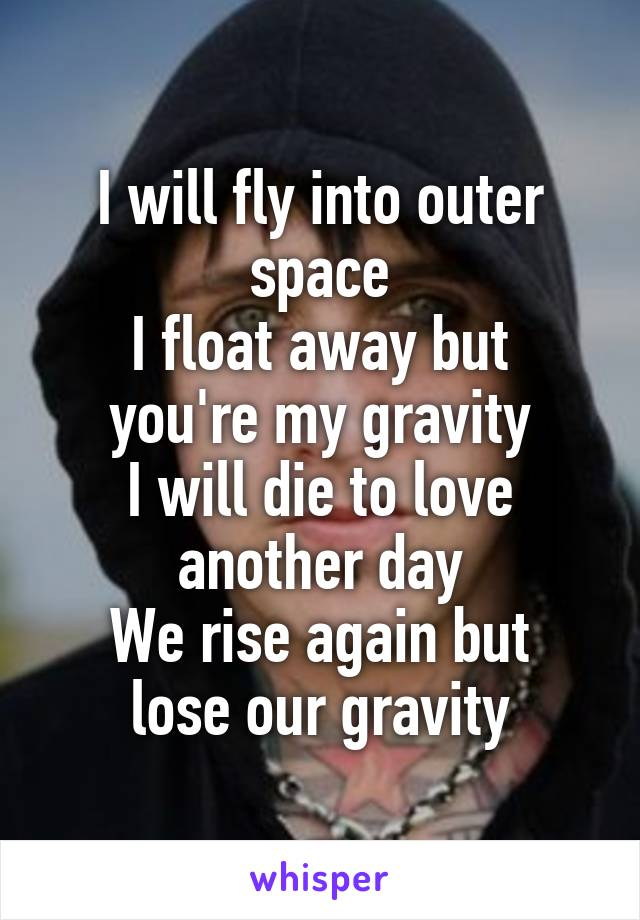 I will fly into outer space I float away but you're my gravity I will die to love another day We rise again but lose our gravity